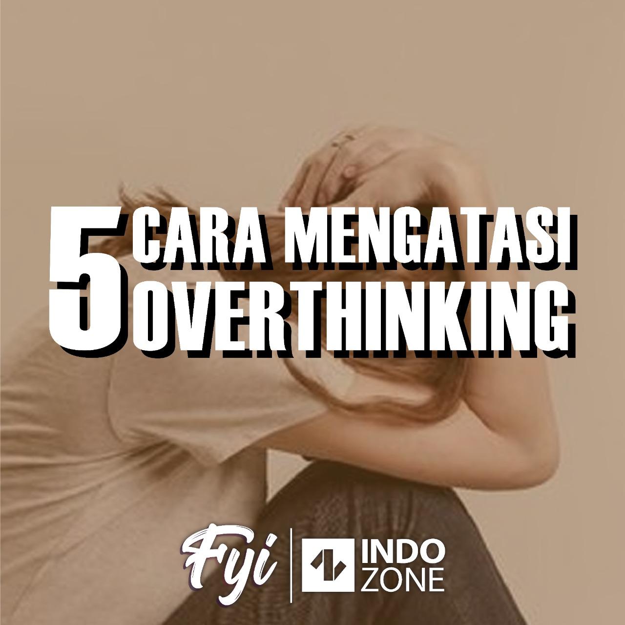 5 Cara Mengatasi Overthinking
